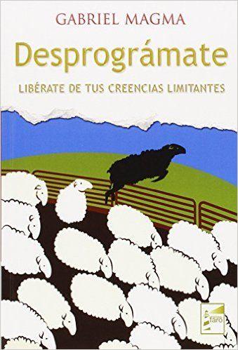 Desprográmate : libérate de tus creencias limitantes / [Gabriel Magma] [Madrid] : Faro, 2015