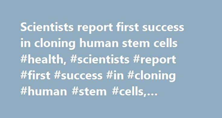 Scientists report first success in cloning human stem cells #health, #scientists #report #first #success #in #cloning #human #stem #cells, #cnn.com http://tulsa.remmont.com/scientists-report-first-success-in-cloning-human-stem-cells-health-scientists-report-first-success-in-cloning-human-stem-cells-cnn-com/  # Scientists report first success in cloning human stem cells Scientists have made the first embryonic stem cell lines from human skin cells The stem cells can develop into muscle, nerve…