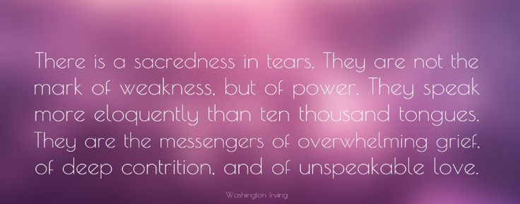 """""""There is a sacredness in tears....They are the messengers of overwhelming grief, of deep contrition and of unspeakable love.""""  - Washington Irving"""