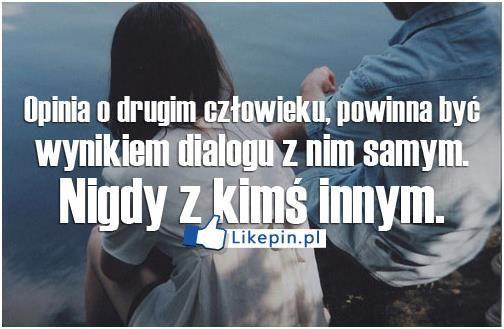 Opinia o drugim czlowieku powinna byc wynikiem dialogu z nim samym   LikePin.pl - oglądaj, przypinaj, dziel się