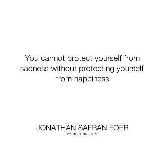 """Jonathan Safran Foer - """"You cannot protect yourself from sadness without protecting yourself from happiness..."""". happiness, sadness"""