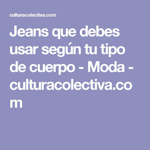 Jeans que debes usar según tu tipo de cuerpo - Moda - culturacolectiva.com