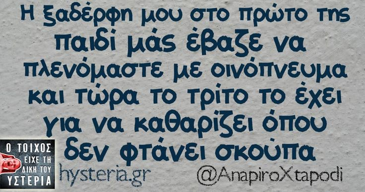 Greek funny quotes Η ξαδέρφη μου στο πρώτο της παιδί μάς έβαζε να πλενόμαστε με οινόπνευμα και τώρα το τρίτο το έχει για να καθαρίζει όπου δεν φτάνει σκούπα - Ο τοίχος είχε τη δική του υστερία