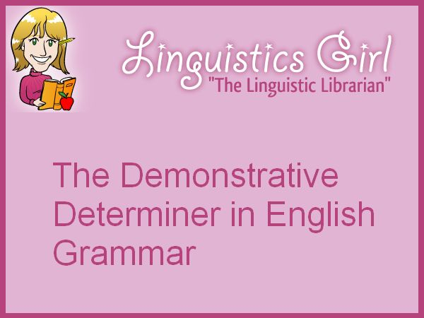 The Demonstrative Determiner in English Grammar: Like demonstrative pronouns, demonstrative determiners provide additional information about the proximity of the word or phrase.