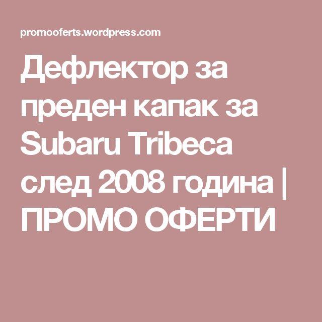 Дефлектор за преден капак за Subaru Tribeca след 2008 година | ПРОМО ОФЕРТИ