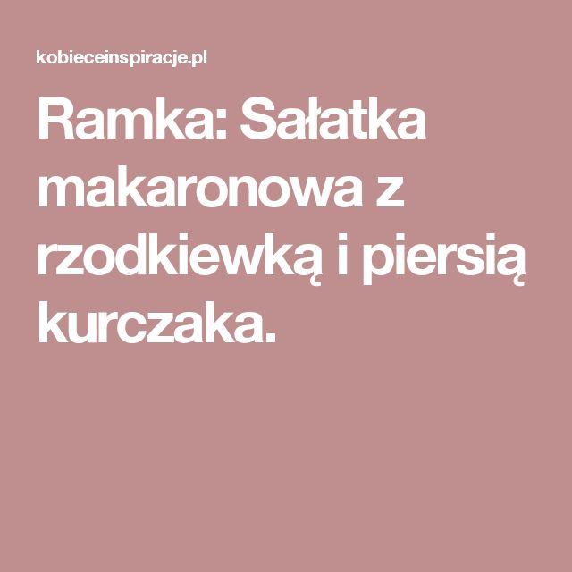 Ramka: Sałatka makaronowa z rzodkiewką i piersią kurczaka.