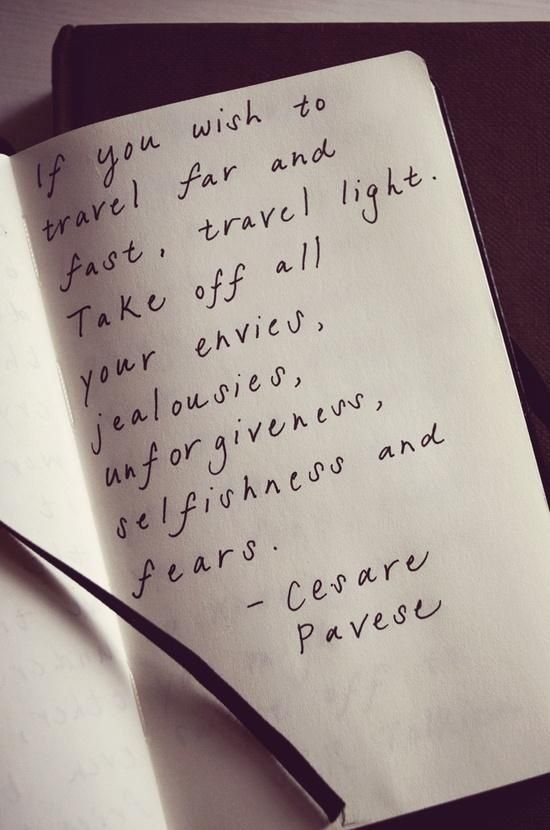 """""""If you wish to travel far and fast, travel light. Take off all your envies, jealousies, unforgiveness, selfishness and fears."""" - Cesare Pavese"""