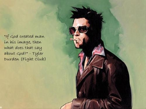"""""""If God created man in his image, then what does that say about God?"""" - Tyler Durden / Fight Club"""