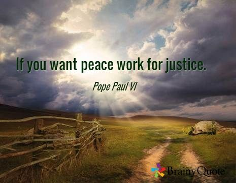 If you want peace work for justice. —Pope Paul VI  (Time to roll up our sleeves!)