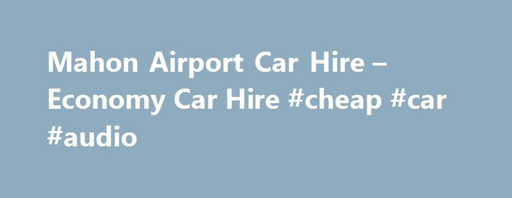 Mahon Airport Car Hire – Economy Car Hire #cheap #car #audio http://china.remmont.com/mahon-airport-car-hire-economy-car-hire-cheap-car-audio/  #car hire menorca # Mahon Airport Car Hire Mahon Airport Mahon is the capital of Menorca, one of the Balearic Islands off the coast of Spain. Sun drenched and naturally beautiful, Menorca is a popular choice from summer holidays, particularly because of the many cheap flights which fly you straight to Mahon Airport! Unlike many other popular holiday…
