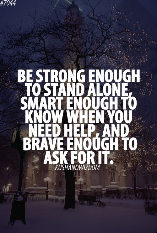 #Quote Be Strong enough to stand alone, smart enough to know when you need help, and brave enough to ask for it