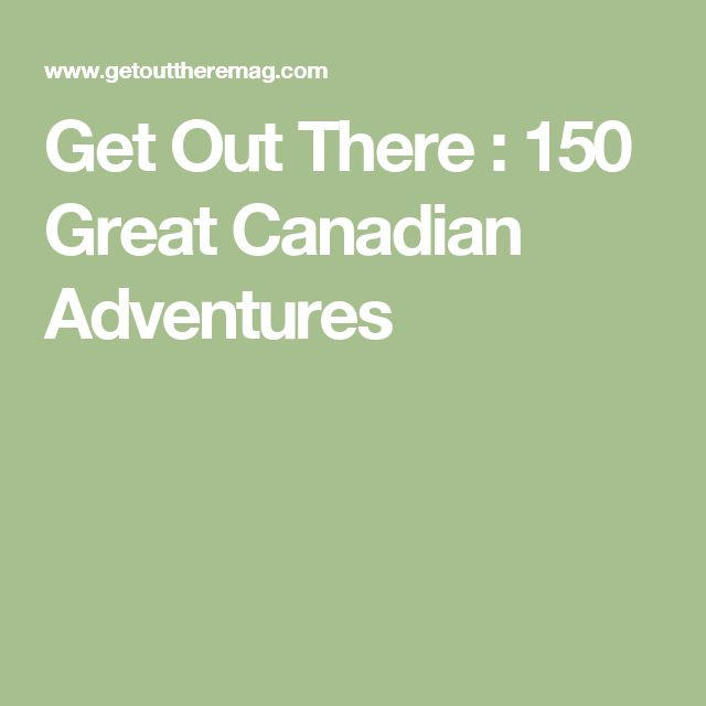 Get Out There : 150 Great Canadian Adventures