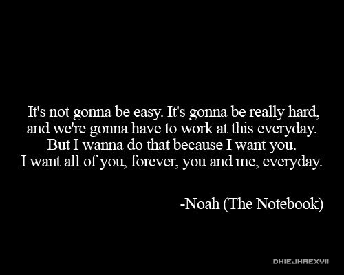 """It's not gonna be easy. It's gonna be really hard and we're gonna have to work at this everyday. But I wanna do that because I want you. I want all of you, forever, you and me, everyday."" {The Notebook}"
