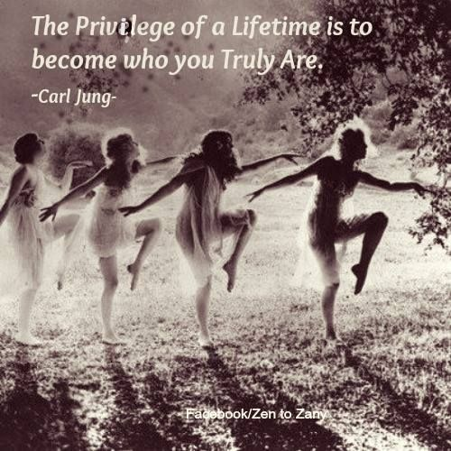 The privilege of a Lifetime is to become who you Truly are ... Carl Jung