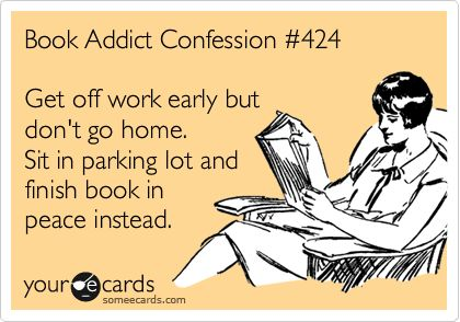 Book Addict Confession #424 Get off work early but don't go home. Sit in parking lot and finish book in peace instead.    Guilty