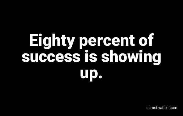 Eighty percent of success is