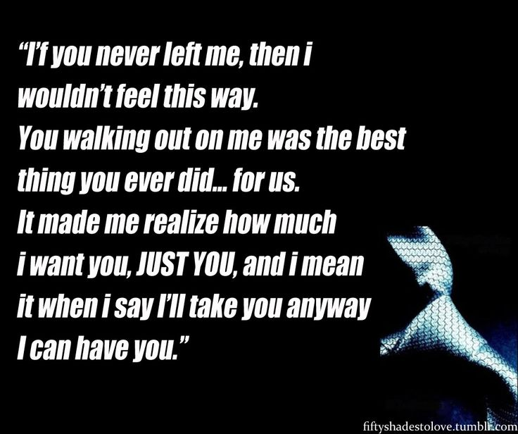 Walking out on me was the best thing you ever did... for us. It made me realize how much I want you, JUST YOU.
