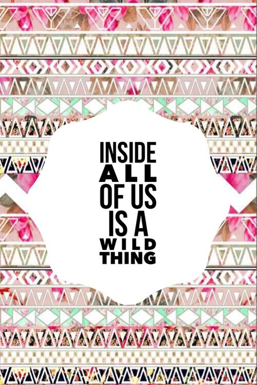 Inside all of us there is a wild thing.