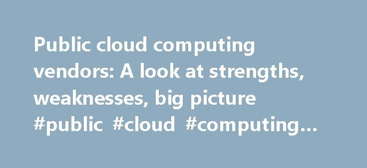 Public cloud computing vendors: A look at strengths, weaknesses, big picture #public #cloud #computing #providers http://guyana.remmont.com/public-cloud-computing-vendors-a-look-at-strengths-weaknesses-big-picture-public-cloud-computing-providers/  # Public cloud computing vendors: A look at strengths, weaknesses, big picture Public cloud vendors are establishing unique characteristics that indicate the market won't be a zero-sum game that'll support multiple players. Cowen Co. conducted a…