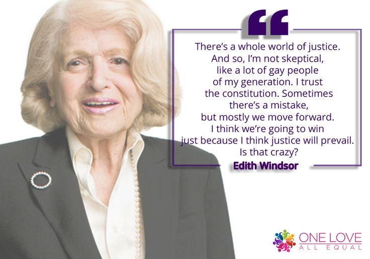 """There's a whole world of justice. And so, I'm not skeptical, like a lot of gay people of my generation. I trust the constitution. Sometimes there's a mistake, but mostly we move forward. I think we're going to win just because I think justice will prevail. Is that crazy?"" – Edith Windsor via @oneloveallequal"
