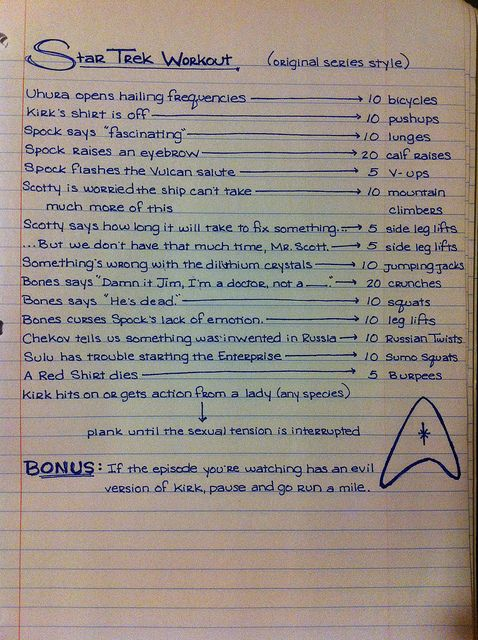 I've been watching a bunch of original series Star Trek lately, and I wanted a workout to go with it. Some of it came from this Wired article (http://www.wired.com/geekdad/2013/01/star-trek-exercise-part-1/), but the rest came from my brains.  This would totally work as a drinking game, too, and will probably serve that purpose in the near future.