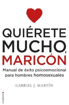 Quiérete mucho, maricón : manual de éxito psicoemocional para hombres homosexuales / Gabriel J. Martín. Barcelona : Roca, 2016 [03-10]. 530 p. ISBN 9788416306916 / 19,90 € / ES / ENS / Homofobia / Homosexualidad / Psicología / Testimonios