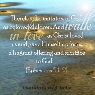 Ephesians 5:1-2~ Walk in love as Christ loved... we are imitating God when we do for God IS love.