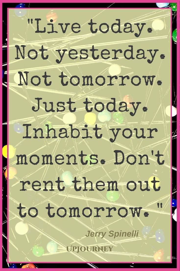 Quotes About Living in the Moment - Live today. Not yesterday. Not