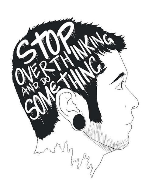 STOP over thinking and DO some thing