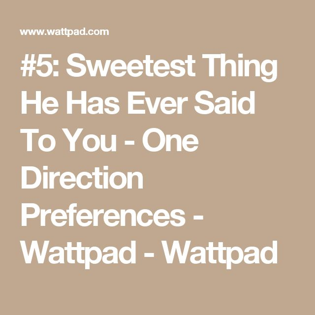 #5: Sweetest Thing He Has Ever Said To You - One Direction Preferences - Wattpad - Wattpad