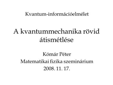 A kvantummechanika rövid átismétlése Kómár Péter Matematikai fizika szeminárium…