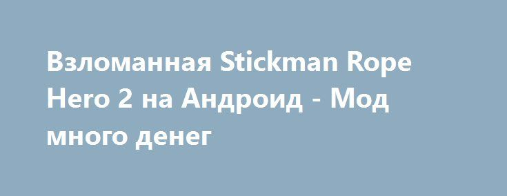 Взломанная Stickman Rope Hero 2 на Андроид - Мод много денег http://android-gamerz.ru/2220-vzlomannaya-stickman-rope-hero-2-na-android-mod-mnogo-deneg.html
