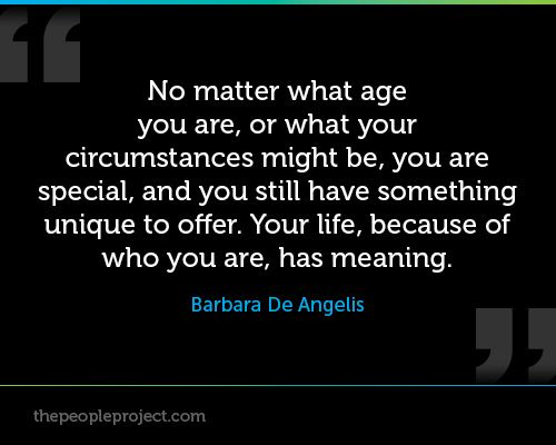 No matter what age you are, or what your circumstances might be, you are special, and you still have something unique to offer. Your life, because of who you are, has meaning. - Barbara De Angelis