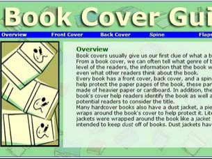 Explore the parts of book covers and dust jackets with this online guide, designed to allow users to review the content that appears on each portion of these artifacts. Students can use the tool to review the parts of a book cover before analyzing how book covers work or creating their own book covers. The tool can be used as a companion to the Book Cover Creator.  Grades 3-8 (Book Cover Creator EY-8)