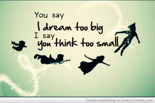 you say i dream too big i say you think too small - Bing Images