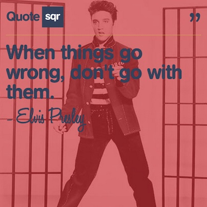 When things go wrong, don't go with them. - Elvis Presley #quotesqr