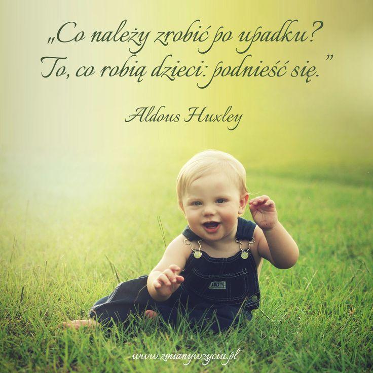 """""""Co należy zrobić po upadku? To, co robią dzieci: podnieść się."""" – Aldous Huxley"""