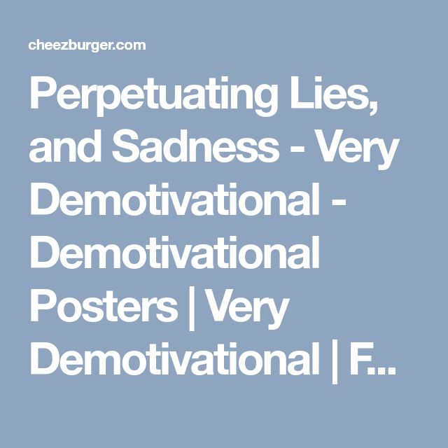 Perpetuating Lies, and Sadness - Very Demotivational - Demotivational Posters   Very Demotivational   Funny Pictures   Funny Posters   Funny Meme