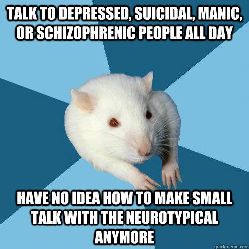 Talk to depressed, suicidal, manic, or schizophrenic people all day have No idea how to make small talk with the neurotypical anymore