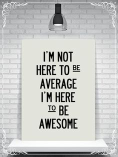 i'm not here to be average. i'm here to be awesome.