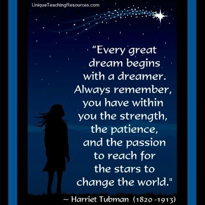 """Every great dream begins with a dreamer. Always remember, you have within you the strength, the patience, and the passion to reach for the stars to change the world.""  ~ Harriet Tubman  (Download a FREE one page poster for this quote on:  http://pinterest.com/heidiutr/inspirational-motivational-and-success-quotes)"