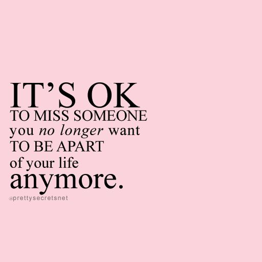 """""""It's ok to miss someone you no longer want to be apart of your life anymore."""" Letting go Quotes"""
