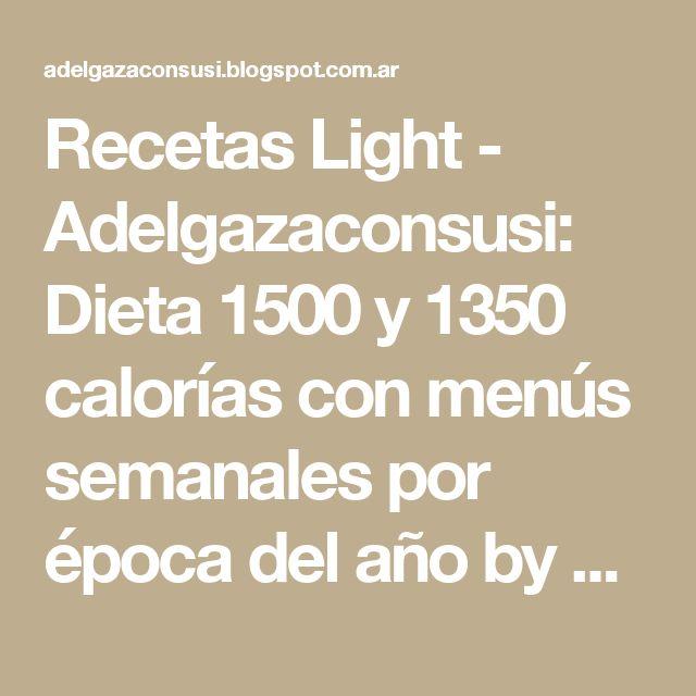 Recetas Light - Adelgazaconsusi: Dieta 1500 y 1350 calorías con menús semanales por época del año by Adelgazaconsusi