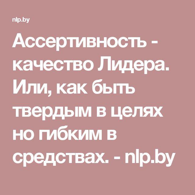 Ассертивность - качество Лидера. Или, как быть твердым в целях но гибким в средствах. - nlp.by