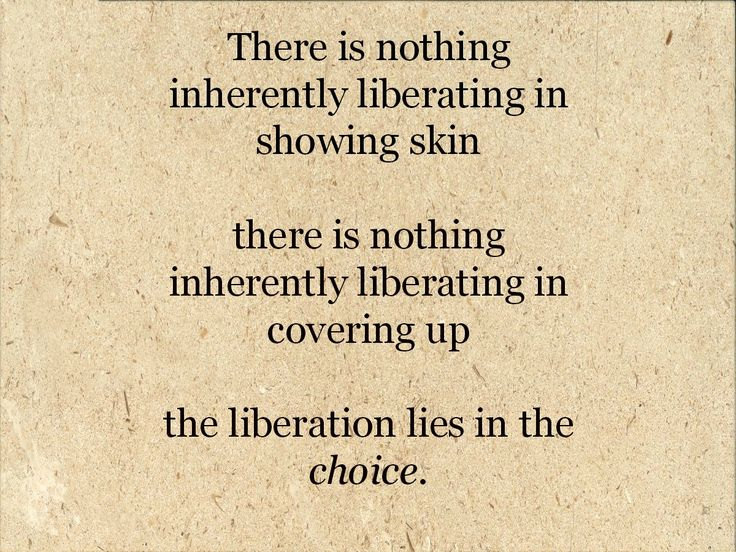 There is nothing inherently liberating in showing skin. There is nothing inherently liberating in covering up. The liberation lies in the choice