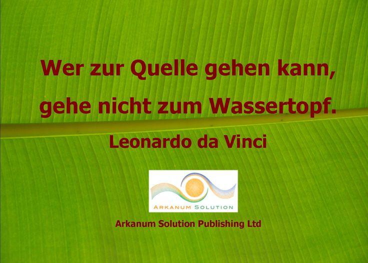 Wer zur Quelle gehen kann, gehe nicht zum Wassertopf. Leonardo da Vinci  Arkanum Solution Publishing Ltd.  https://www.facebook.com/ArkanumSolutionPublishingLtd