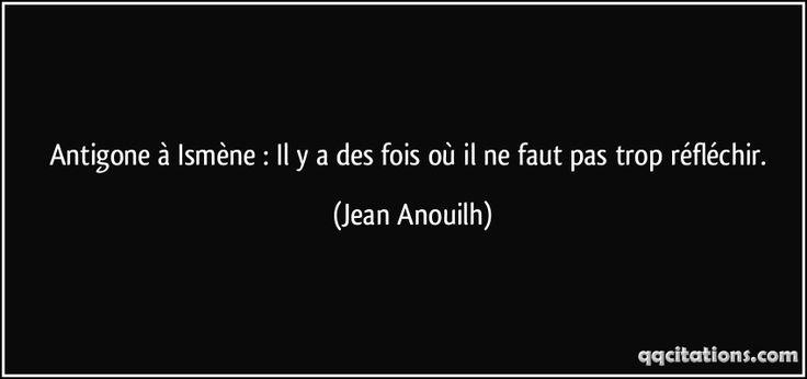 Antigone à Ismène : Il y a des fois où il ne faut pas trop réfléchir. (Jean Anouilh) #citations #JeanAnouilh