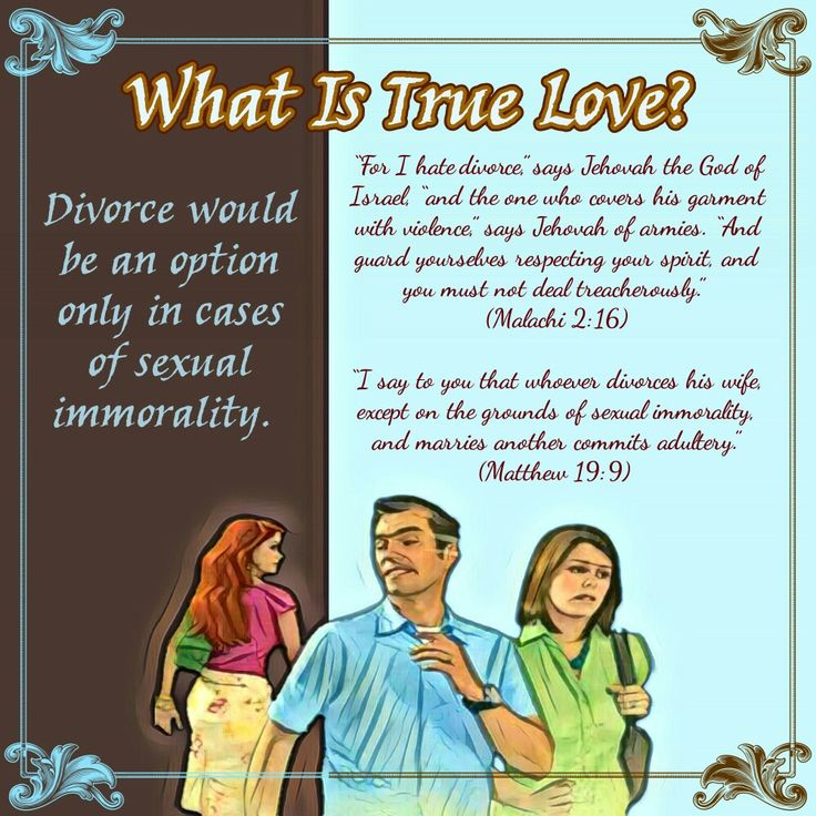 """For I hate divorce,"" says Jehovah the God of Israel, ""and the one who covers his garment with violence,"" says Jehovah of armies. ""And guard yourselves respecting your spirit, and you must not deal treacherously."" (Malachi 2:16) ""I say to you that whoever divorces his wife, except on the grounds of sexual immorality, and marries another commits adultery."" (Matthew 19:9)"