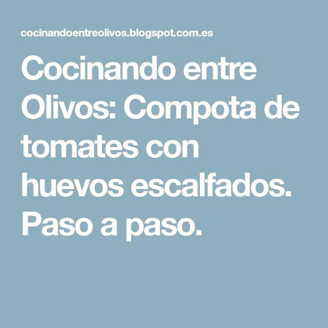 Cocinando entre Olivos: Compota de tomates con huevos escalfados. Paso a paso.