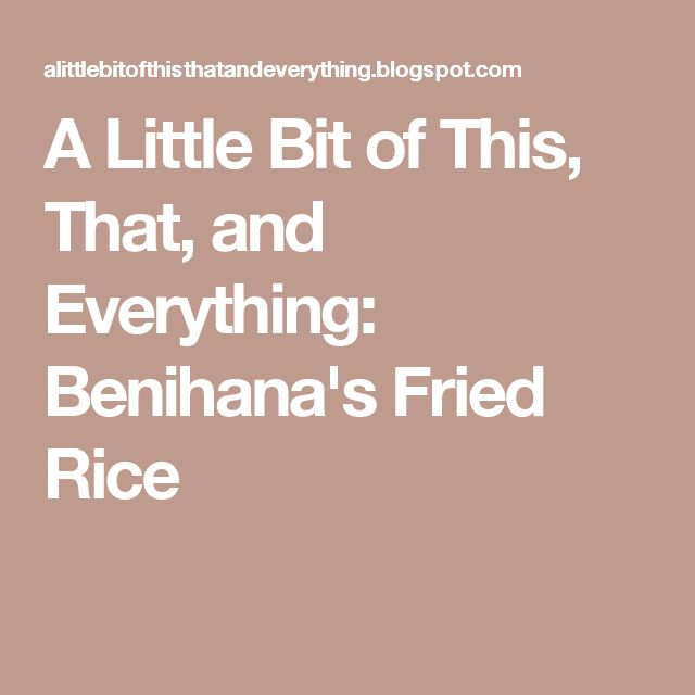 A Little Bit of This, That, and Everything: Benihana's Fried Rice